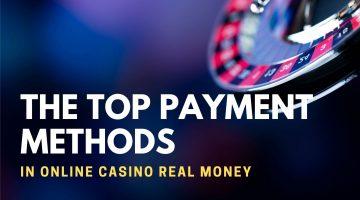 The Top Payment Methods In Online Casino Real Money